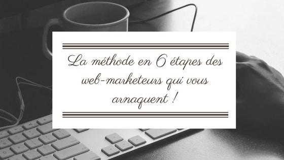 La méthode en 6 étapes des web-marketeurs qui vous arnaquent !