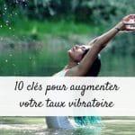 10 clés pour augmenter votre taux vibratoire