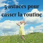 5 astuces pour casser la routine