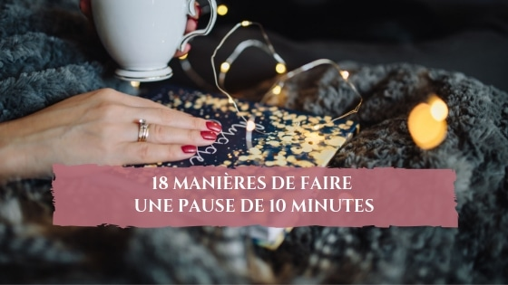 18 manières de faire une pause de 10 minutes / Laurie Audibert / Business Coach