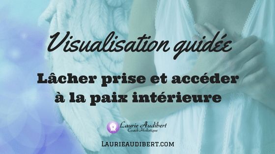 Visualisation guidée lâcher prise / Laurie Audibert / Coach Holistique