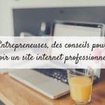 Entrepreneuses, des conseils pour avoir un site internet professionnel !