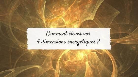 Comment élever vos 4 dimensions énergétiques ?