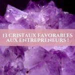 13 cristaux favorables aux entrepreneurs !