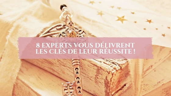8 experts vous délivrent les clés de leur réussite !