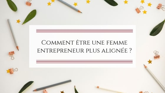 Comment être une femme entrepreneur plus alignée ?