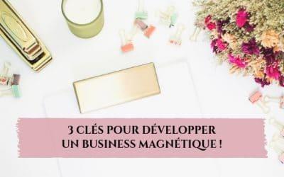 3 clés pour développer un business magnétique !