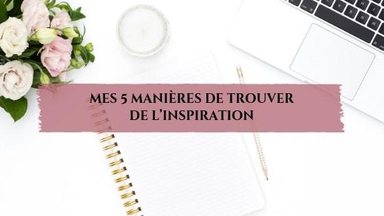 Mes 5 manières de trouver de l'inspiration