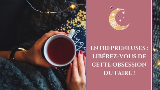 Entrepreneuses : Libérez-vous de cette obsession du Faire !