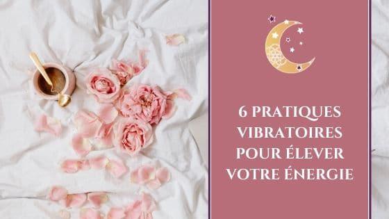 6 pratiques vibratoires pour élever votre énergie !