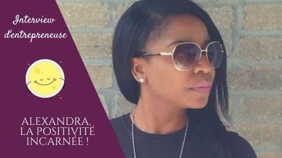 Alexandra, la positivité incarnée / Interview d'entrepreneuse