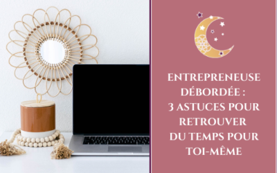 Entrepreneuse débordée : 3 astuces pour retrouver du temps pour toi-même